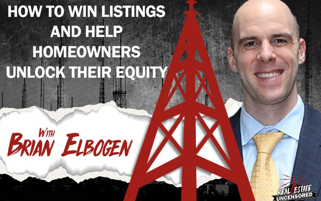How To Win Listings & Help Homeowners Unlock Their Equity with Brian Elbogen