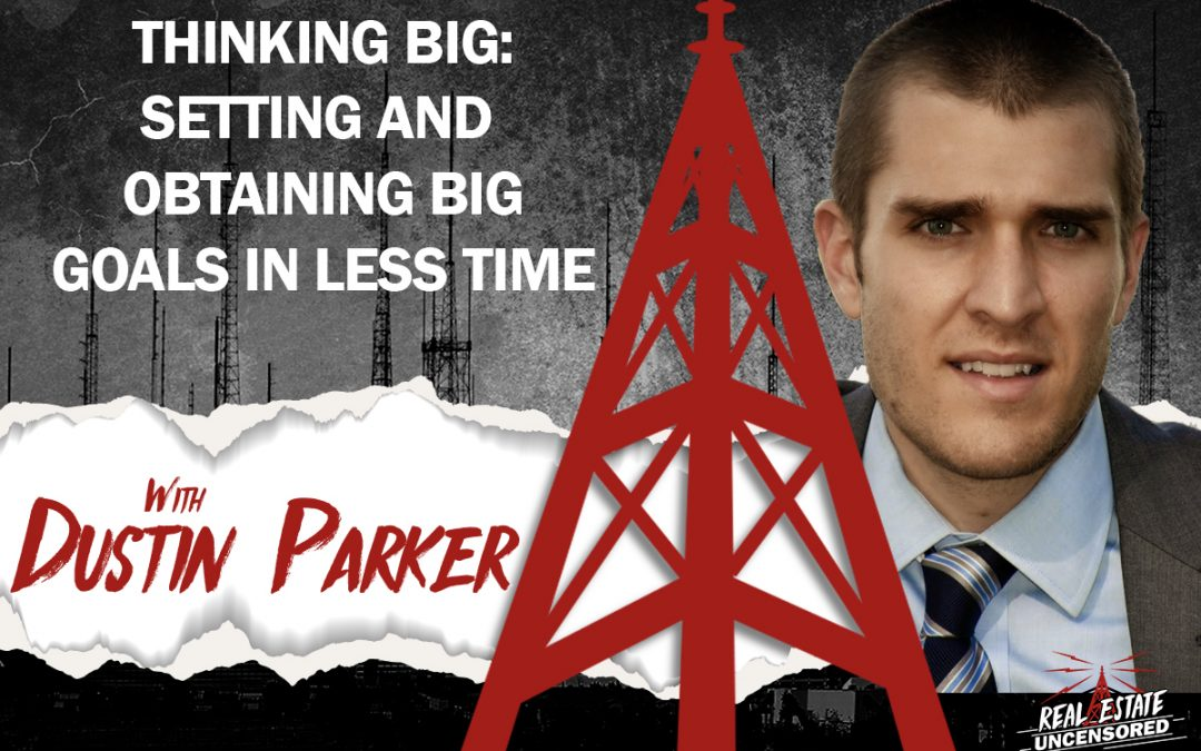 Thinking BIG: Setting and Attaining BIG Goals in Less Time with Dustin Parker