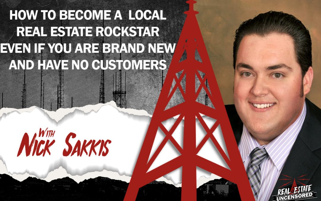 How To Become A Local Real Estate Rockstar Even If You Are Brand New And Don't Have Any Customer with Nick Sakkis