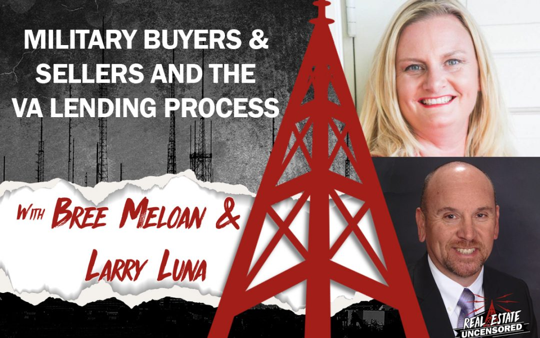 Military Buyers and Sellers and the VA Lending Process with Bree Meloan & Larry Luna