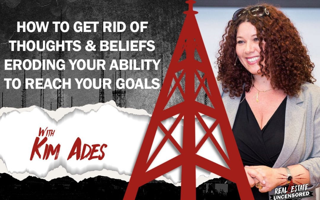 How to Get Rid of the Thoughts and Beliefs Eroding your Ability to Reach Your Goals w/Kim Ades