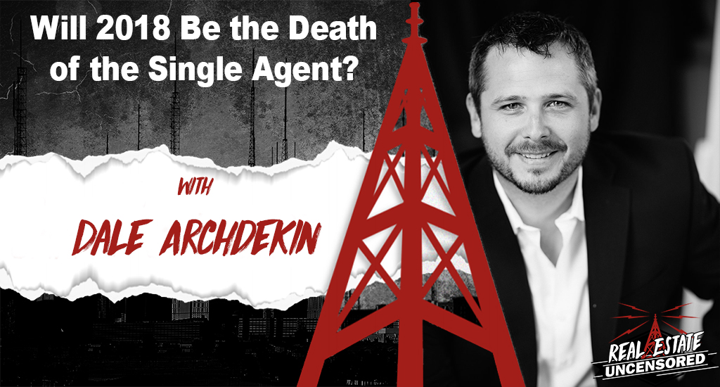 Will 2018 Be the Death of the Single Agent? w/Dale Archdekin