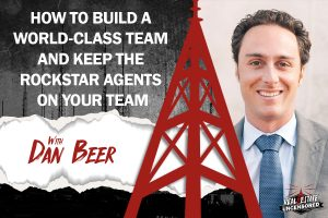 How to Build a World-Class TEAM and Keep the Rockstar Agents on Your Team w/Dan Beer