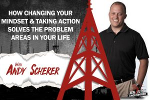 How Changing Your Mindset & Taking Action Solves the Problem Areas in Your Life w/Andy Scherer