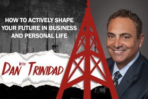 How to Actively Shape Your Future in Business and Personal Life w/Dan Trinidad