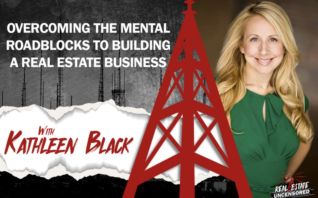 Overcoming the Mental Roadblocks to Building a Real Estate Business w/Kathleen Black