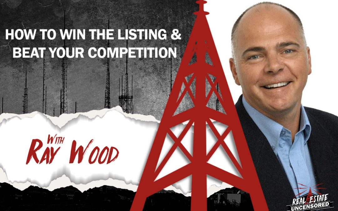 How to Win the Listing & Beat Your Competition w/Ray Wood