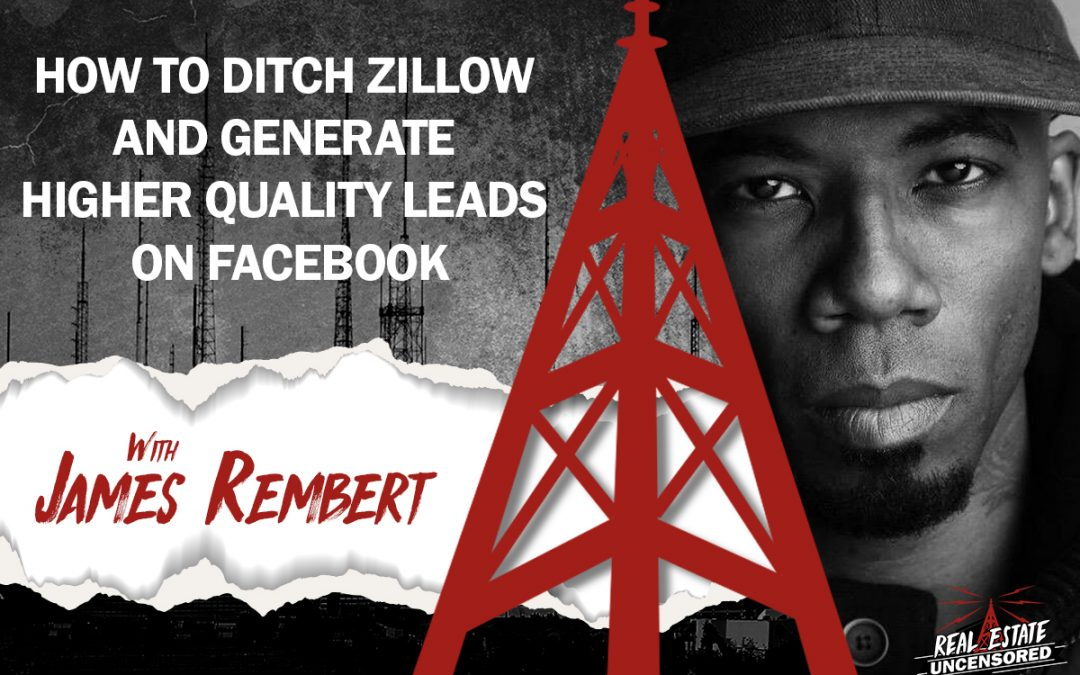 How to Ditch Zillow and Generate Higher Quality Leads On Facebook w/James Rembert