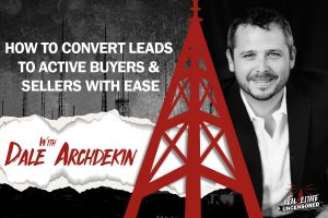 How to Convert Leads to Active Buyers and Sellers With Ease w/ Dale Archdekin