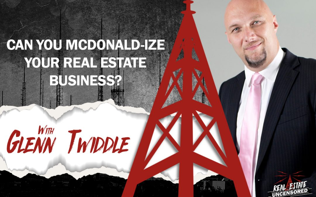 Can You McDonald-ize Your Real Estate Business? w/ Glenn Twiddle