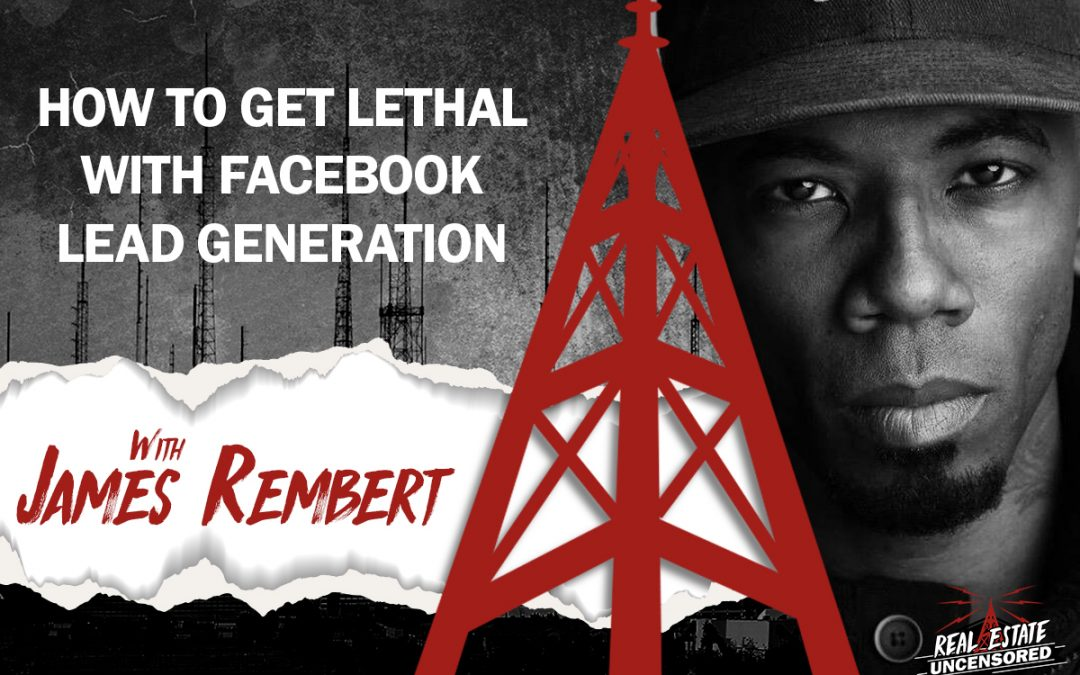 How to Get Lethal With Facebook Lead Generation w/ James Rembert