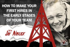 How to Make Your First Hires in the Early Stages of Your Team w/ Jay Niblick