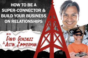 How to be a Super-Connector & Build Your Business on Relationships w/David Gonzalez & Justin Zimmerman