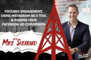 Focused Engagement, Using Instagram as a Tool & Raising Your Facebook Ad Conversion w/Mike Sherrard